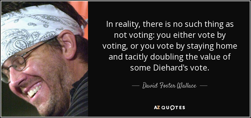 quote-in-reality-there-is-no-such-thing-as-not-voting-you-either-vote-by-voting-or-you-vote-david-foster-wallace-41-61-12